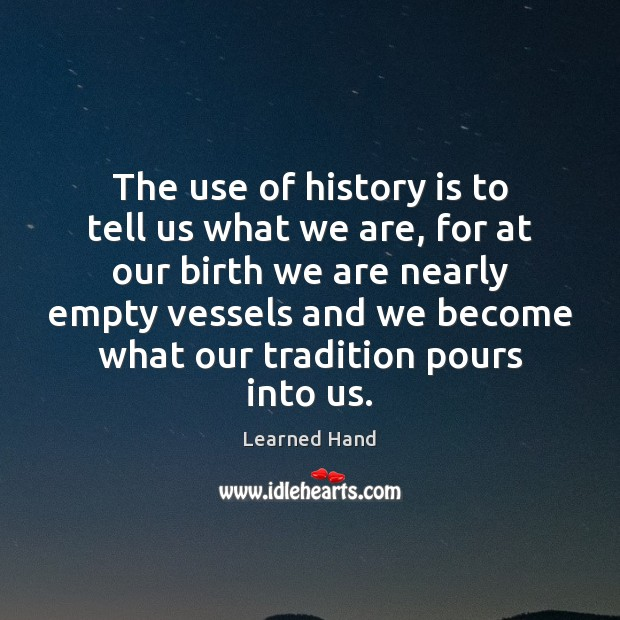 The use of history is to tell us what we are, for Learned Hand Picture Quote