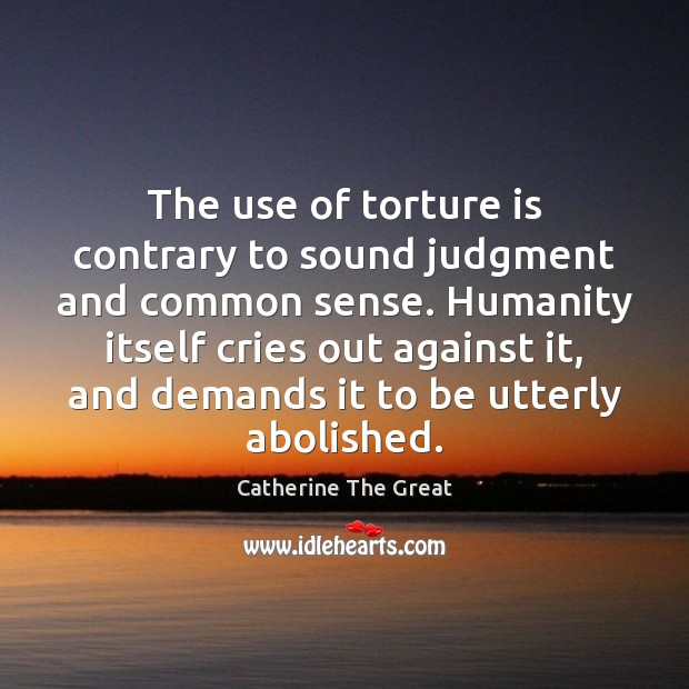 The use of torture is contrary to sound judgment and common sense. Image