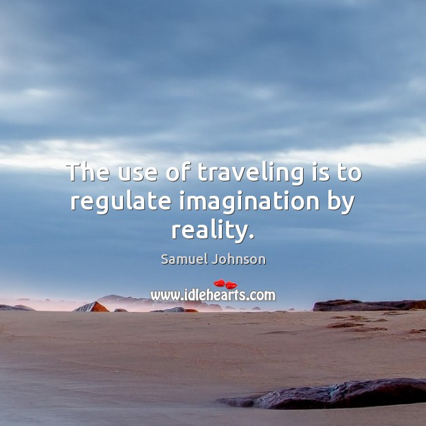 Image, The use of traveling is to regulate imagination by reality.