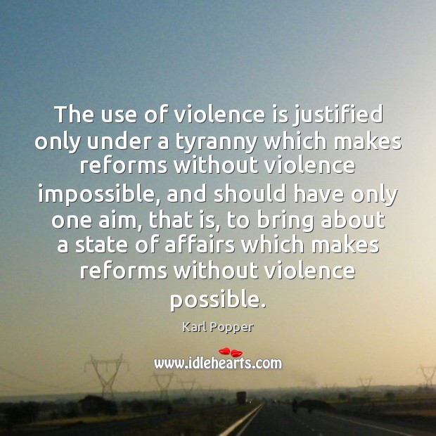 The use of violence is justified only under a tyranny which makes Karl Popper Picture Quote
