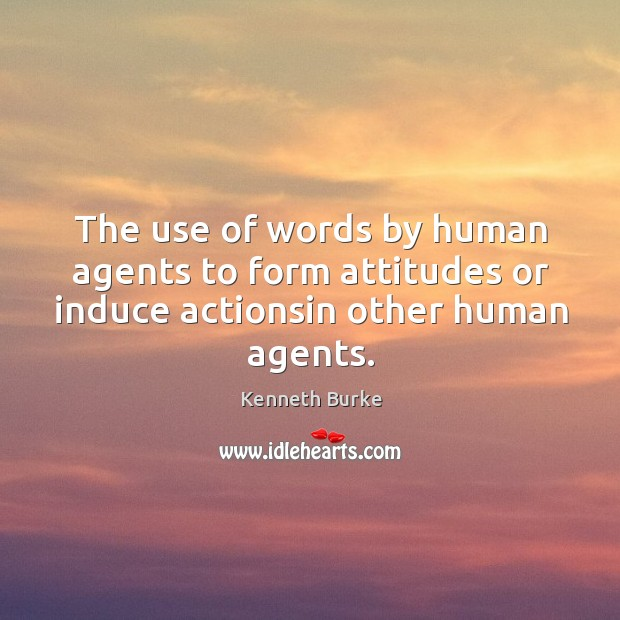 The use of words by human agents to form attitudes or induce actionsin other human agents. Kenneth Burke Picture Quote