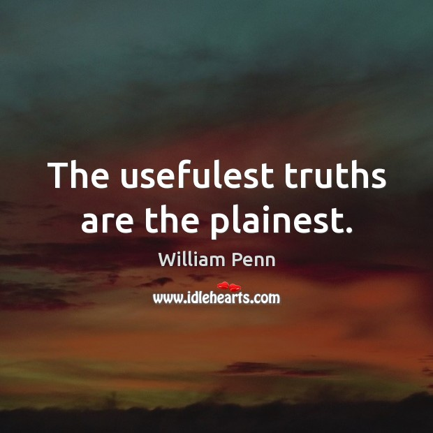 The usefulest truths are the plainest. William Penn Picture Quote