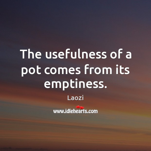 Image, The usefulness of a pot comes from its emptiness.