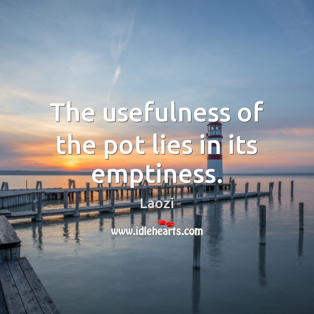 The usefulness of the pot lies in its emptiness. Laozi Picture Quote