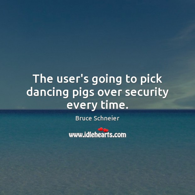 Image, The user's going to pick dancing pigs over security every time.