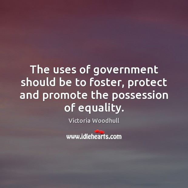 The uses of government should be to foster, protect and promote the Victoria Woodhull Picture Quote