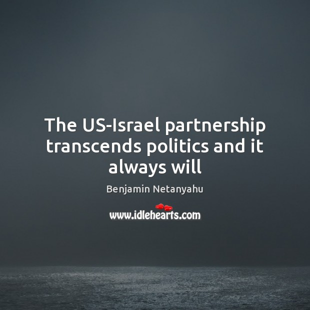 The US-Israel partnership transcends politics and it always will Benjamin Netanyahu Picture Quote