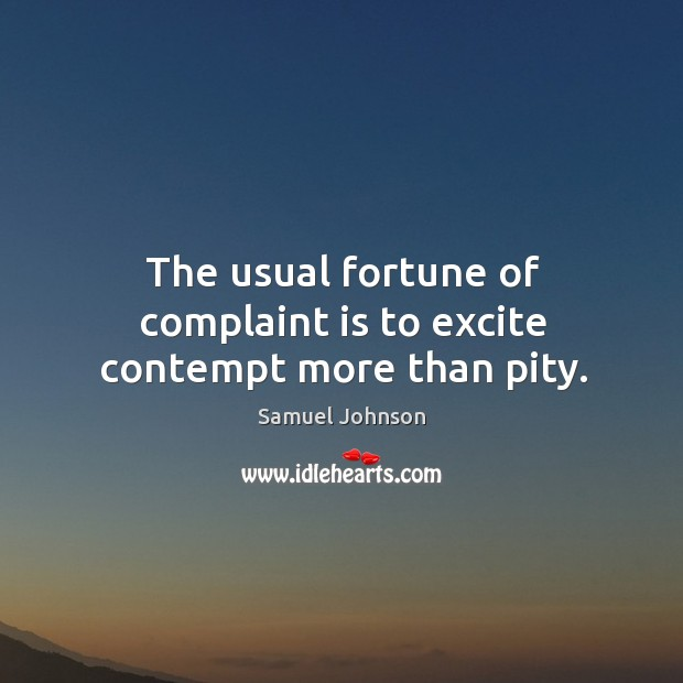 Image, The usual fortune of complaint is to excite contempt more than pity.