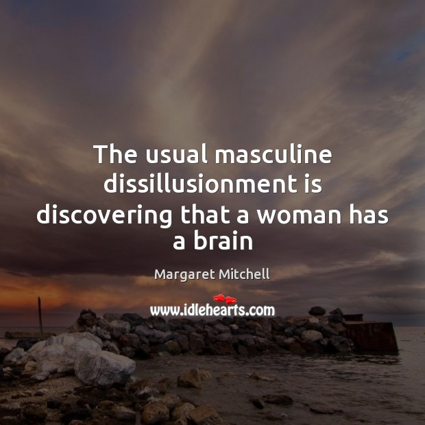 The usual masculine dissillusionment is discovering that a woman has a brain Margaret Mitchell Picture Quote