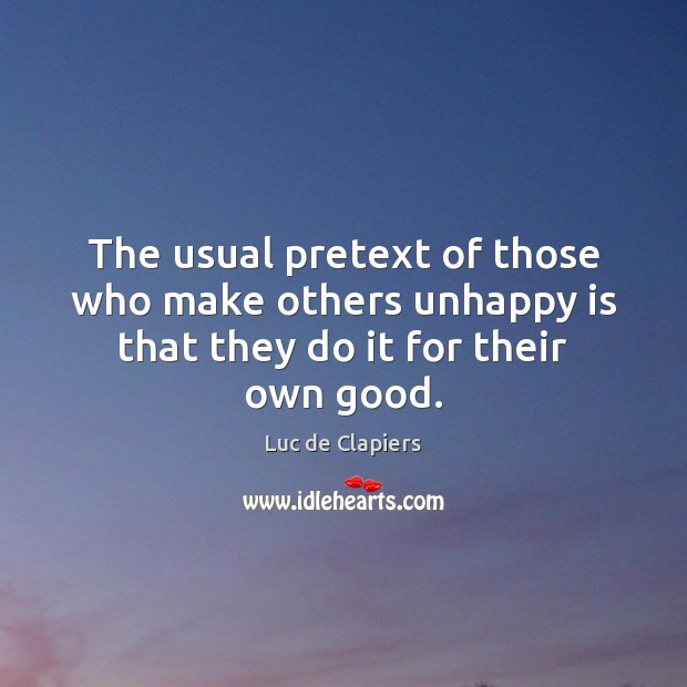 The usual pretext of those who make others unhappy is that they do it for their own good. Luc de Clapiers Picture Quote