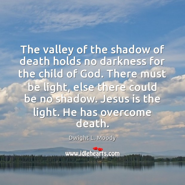 The valley of the shadow of death holds no darkness for the Image