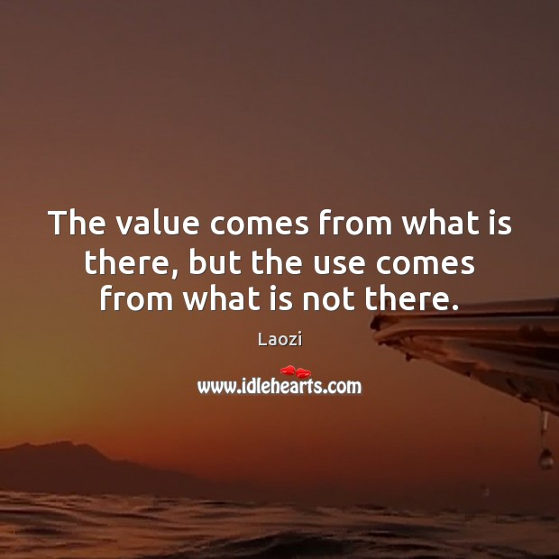 The value comes from what is there, but the use comes from what is not there. Laozi Picture Quote