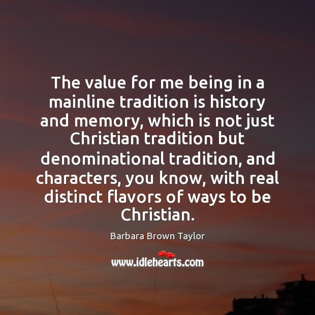 The value for me being in a mainline tradition is history and Barbara Brown Taylor Picture Quote