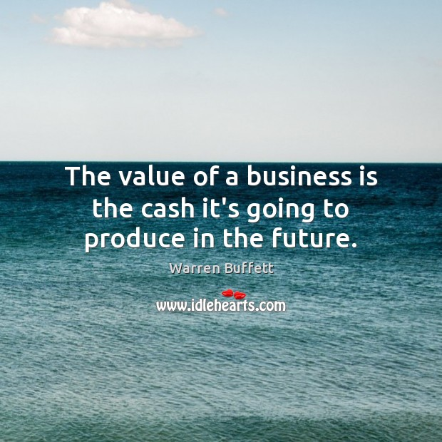 The value of a business is the cash it's going to produce in the future. Image