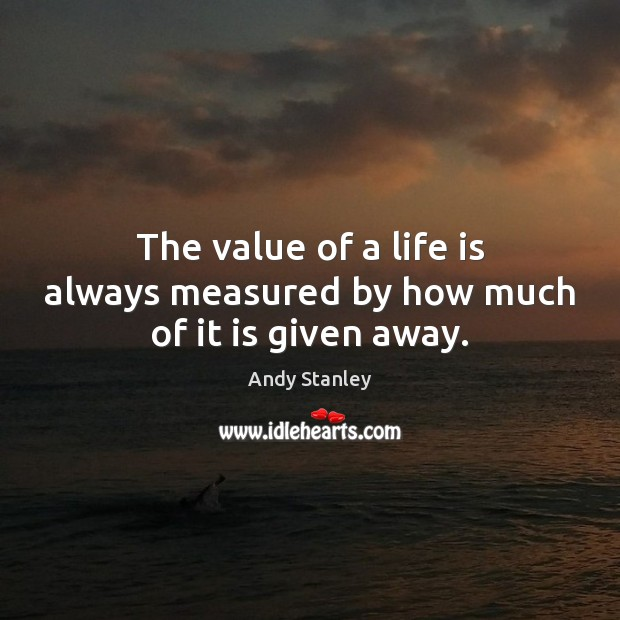 The value of a life is always measured by how much of it is given away. Image