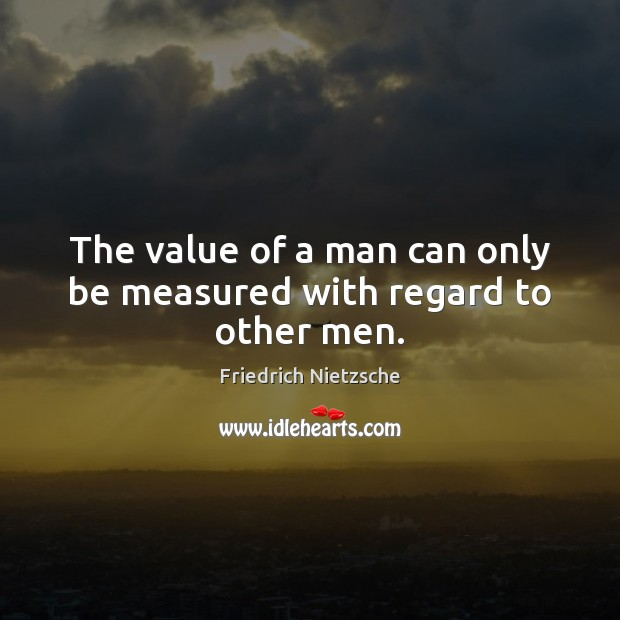 Image about The value of a man can only be measured with regard to other men.