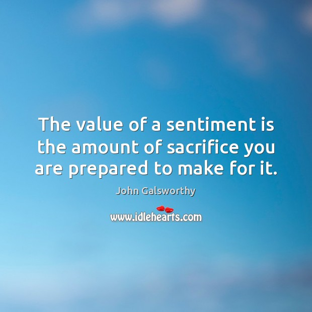 The value of a sentiment is the amount of sacrifice you are prepared to make for it. John Galsworthy Picture Quote