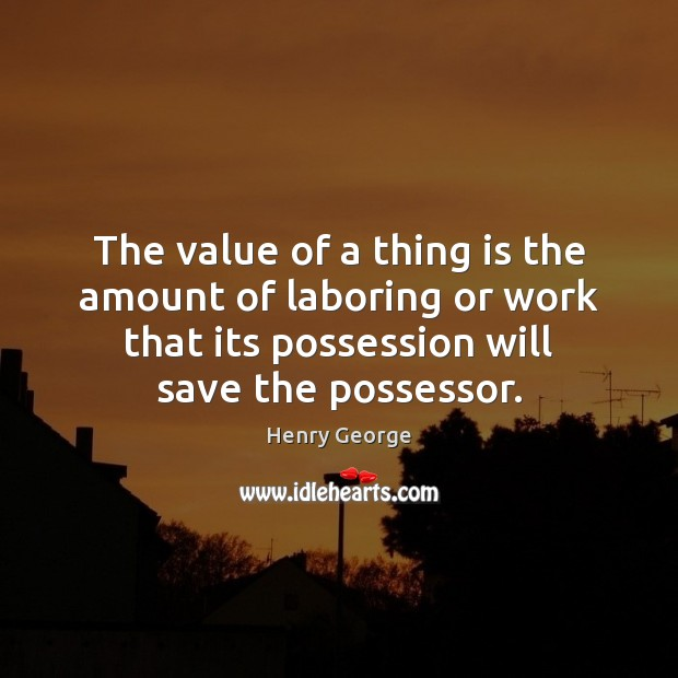 The value of a thing is the amount of laboring or work Henry George Picture Quote