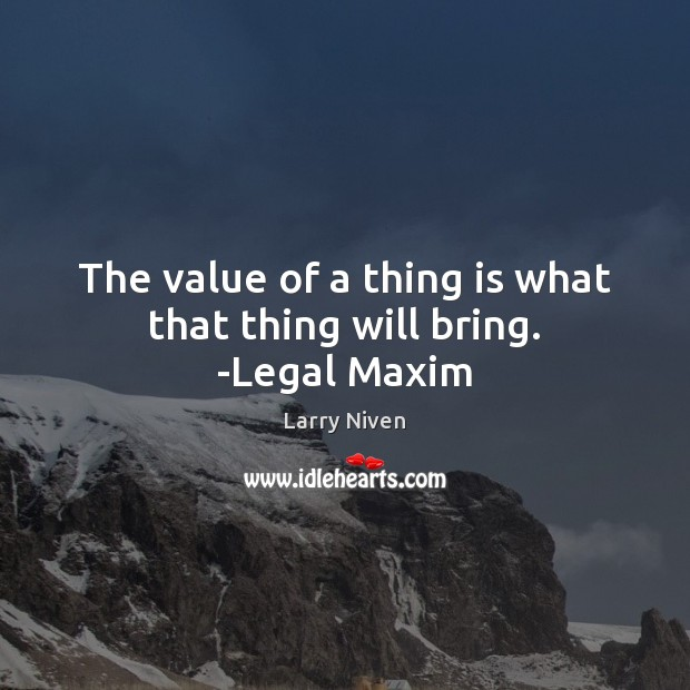 The value of a thing is what that thing will bring. -Legal Maxim Value Quotes Image