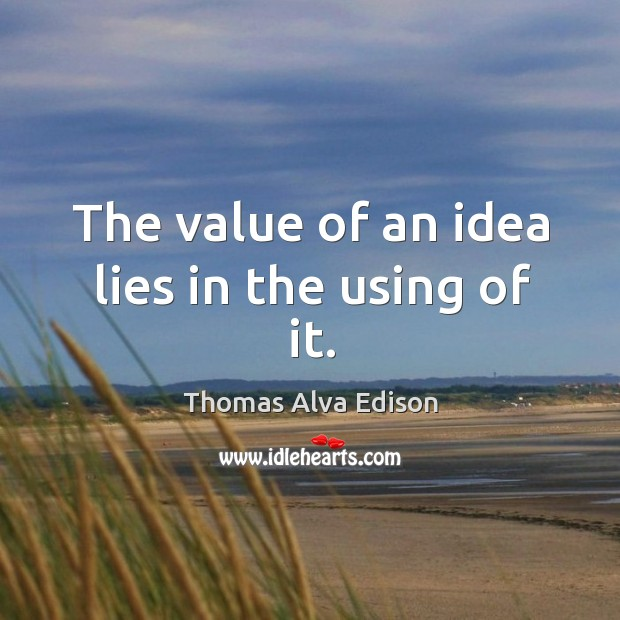 The value of an idea lies in the using of it. Thomas Alva Edison Picture Quote