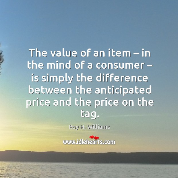 The value of an item – in the mind of a consumer – is simply Roy H. Williams Picture Quote