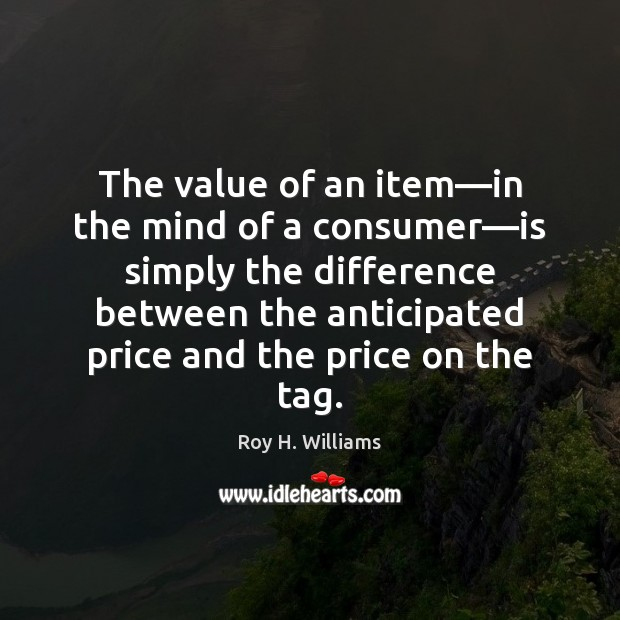 The value of an item—in the mind of a consumer—is Roy H. Williams Picture Quote