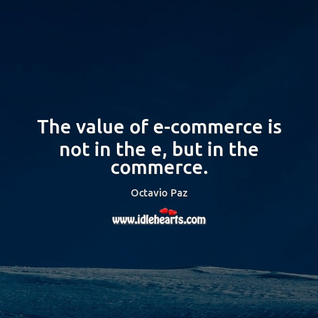 The value of e-commerce is not in the e, but in the commerce. Octavio Paz Picture Quote