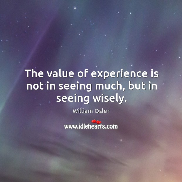 Image, The value of experience is not in seeing much, but in seeing wisely.