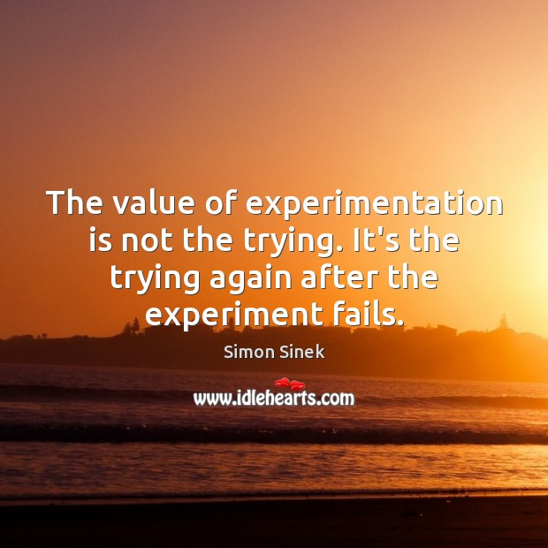 The value of experimentation is not the trying. It's the trying again Simon Sinek Picture Quote