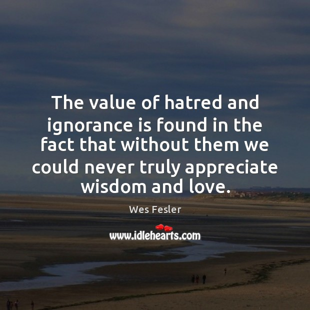 The value of hatred and ignorance is found in the fact that Wes Fesler Picture Quote