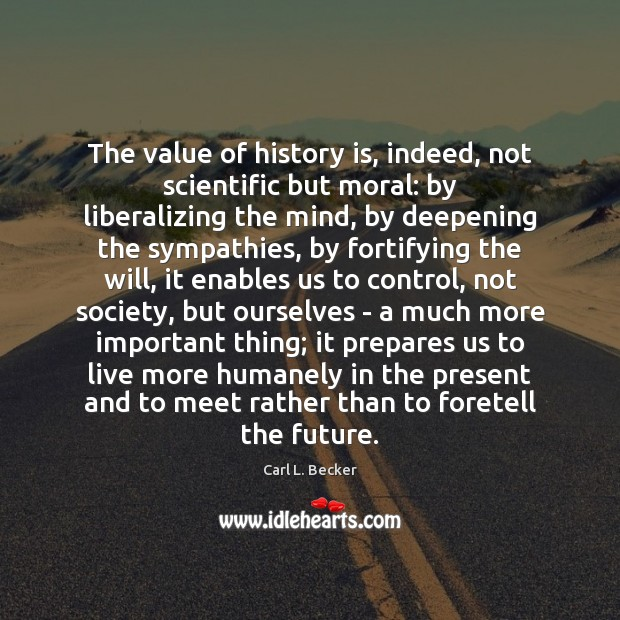 Image, The value of history is, indeed, not scientific but moral: by liberalizing