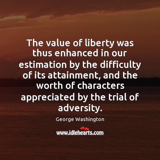 The value of liberty was thus enhanced in our estimation by the Image
