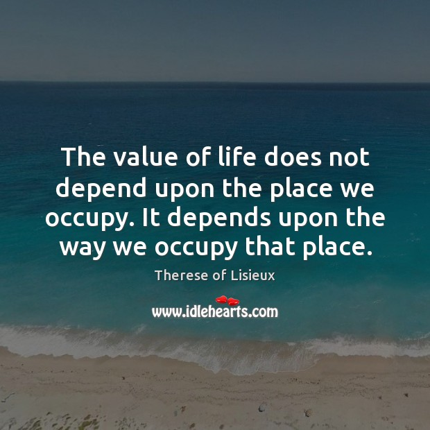 Image, The value of life does not depend upon the place we occupy.