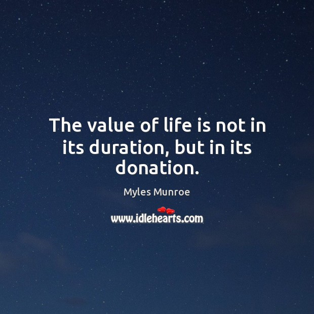 The value of life is not in its duration, but in its donation. Myles Munroe Picture Quote
