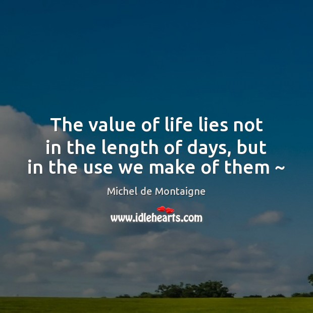 The value of life lies not in the length of days, but in the use we make of them ~ Value Quotes Image