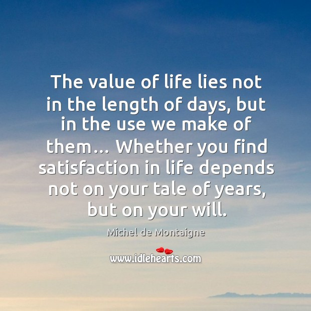 Image, The value of life lies not in the length of days, but in the use we make of them…