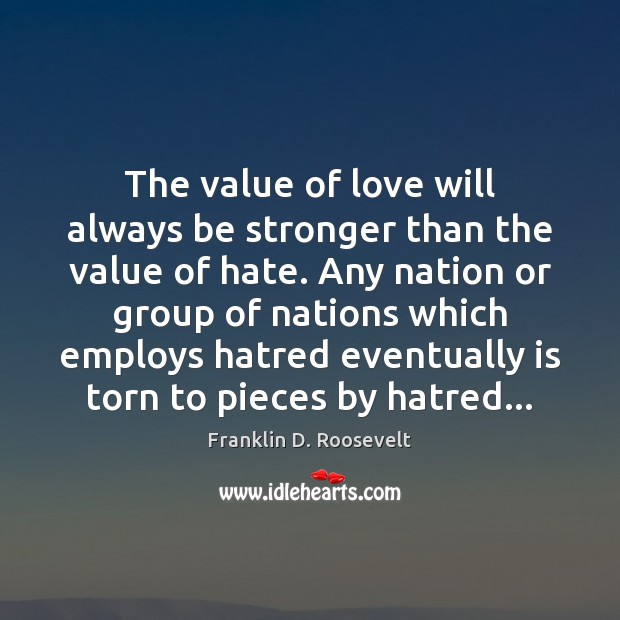 The value of love will always be stronger than the value of Franklin D. Roosevelt Picture Quote