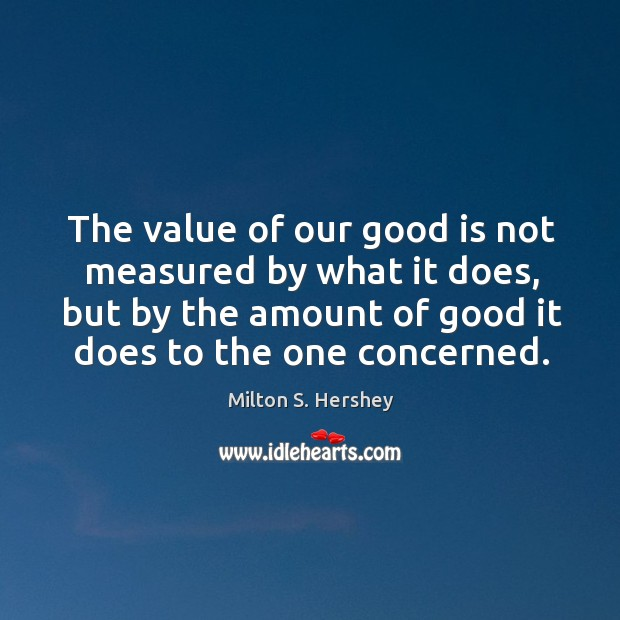 Image, The value of our good is not measured by what it does,