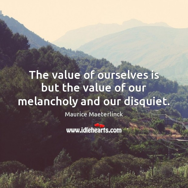 The value of ourselves is but the value of our melancholy and our disquiet. Image