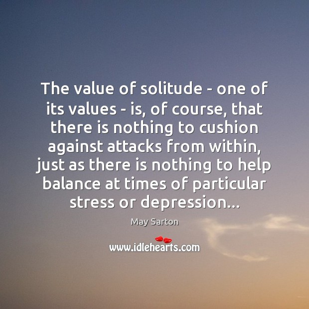 The value of solitude – one of its values – is, of May Sarton Picture Quote