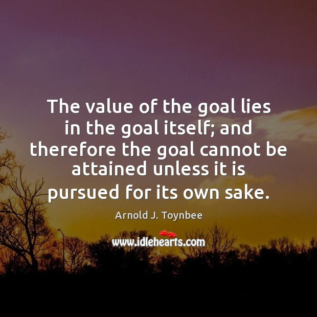 The value of the goal lies in the goal itself; and therefore Arnold J. Toynbee Picture Quote