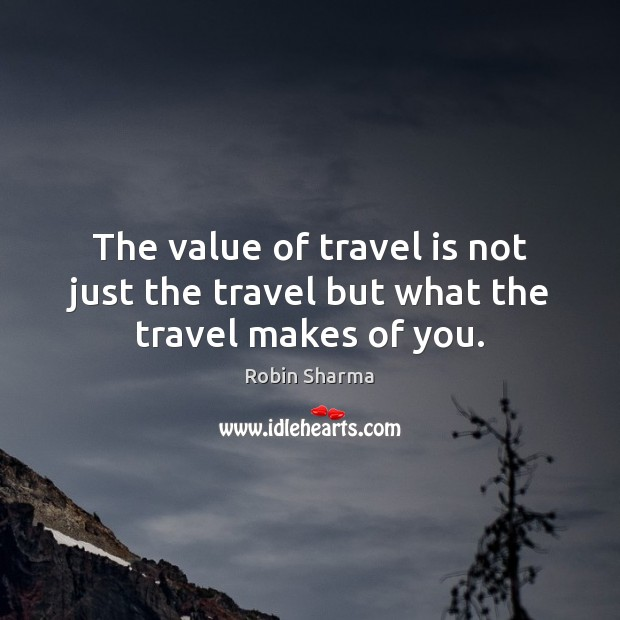 The value of travel is not just the travel but what the travel makes of you. Robin Sharma Picture Quote