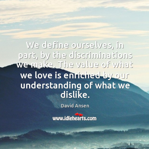The value of what we love is enriched by our understanding of what we dislike. Image