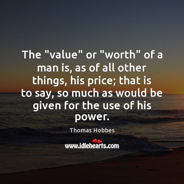 """The """"value"""" or """"worth"""" of a man is, as of all other Image"""