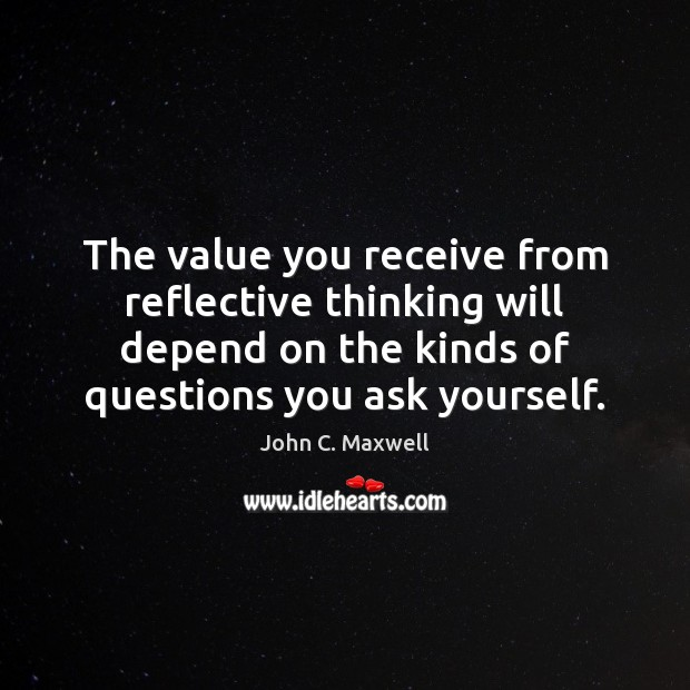 The value you receive from reflective thinking will depend on the kinds Image