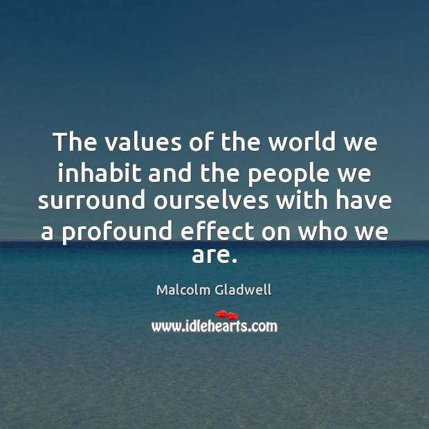 The values of the world we inhabit and the people we surround Image