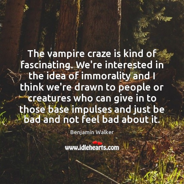 Image, The vampire craze is kind of fascinating. We're interested in the idea