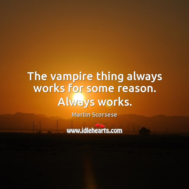The vampire thing always works for some reason. Always works. Martin Scorsese Picture Quote