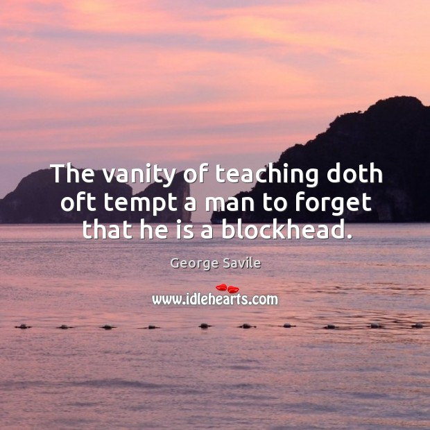The vanity of teaching doth oft tempt a man to forget that he is a blockhead. Image