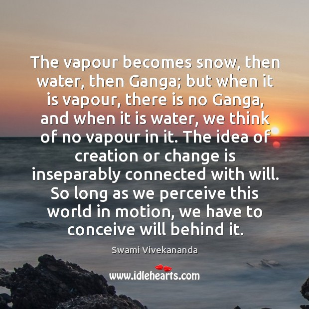 The vapour becomes snow, then water, then Ganga; but when it is Image